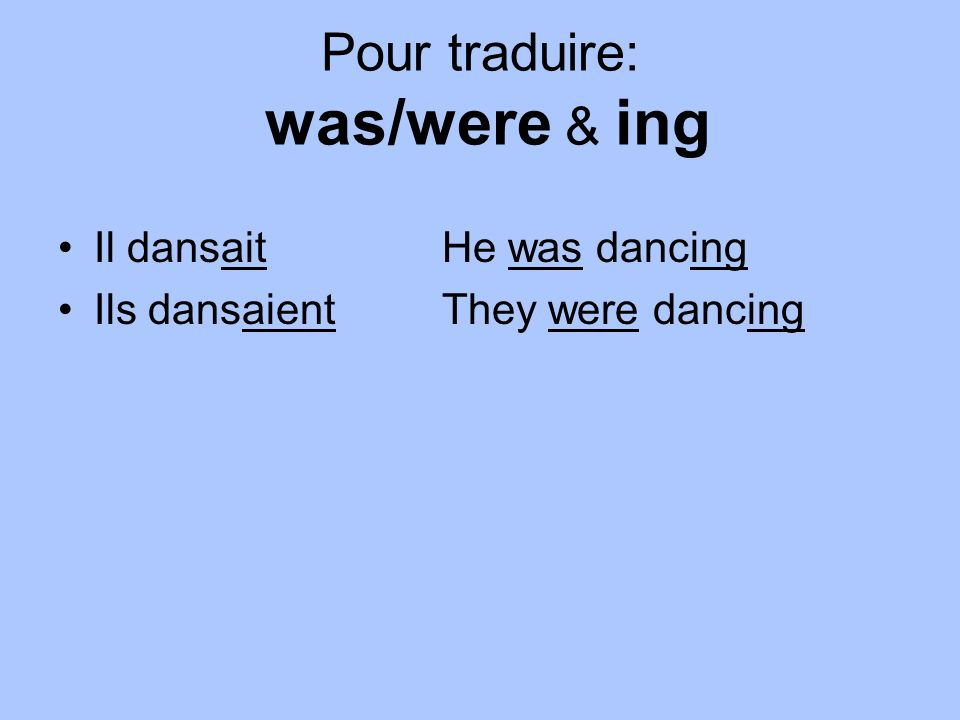 Pour traduire: was/were & ing Il dansaitHe was dancing Ils dansaientThey were dancing