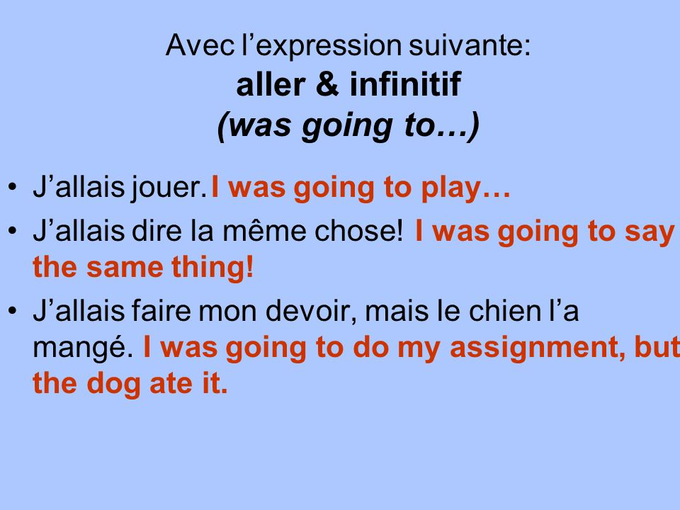 Avec lexpression suivante: aller & infinitif (was going to…) Jallais jouer.I was going to play… Jallais dire la même chose!I was going to say the same