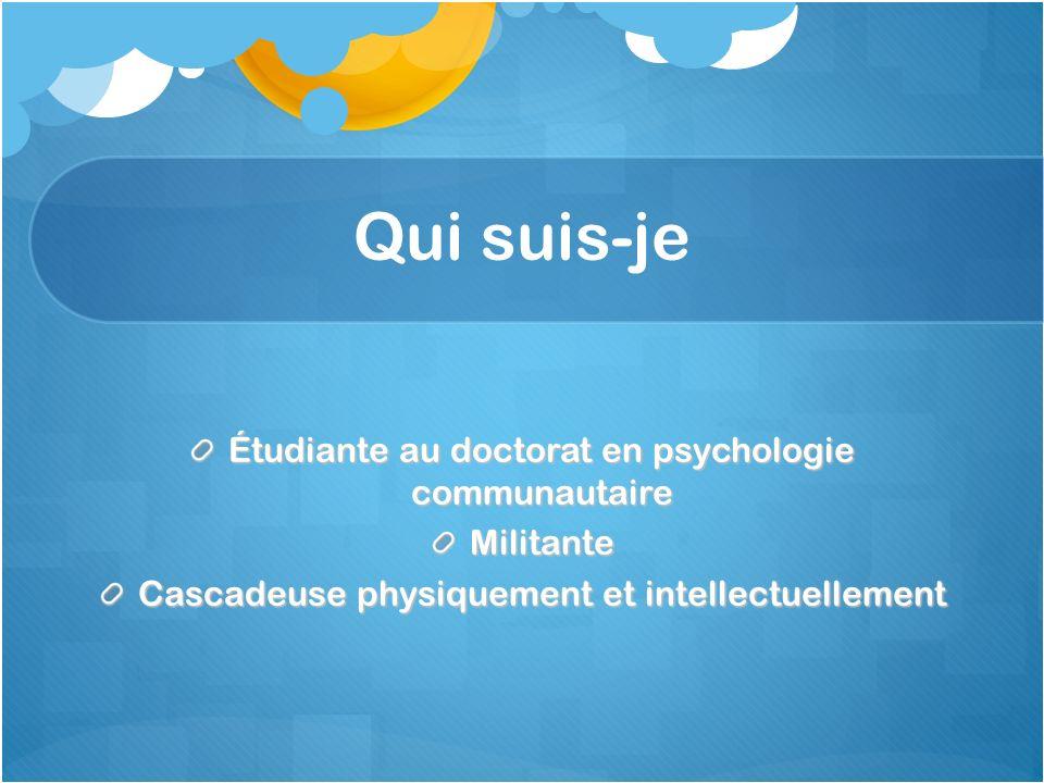 Qui suis-je Étudiante au doctorat en psychologie communautaire Militante Cascadeuse physiquement et intellectuellement