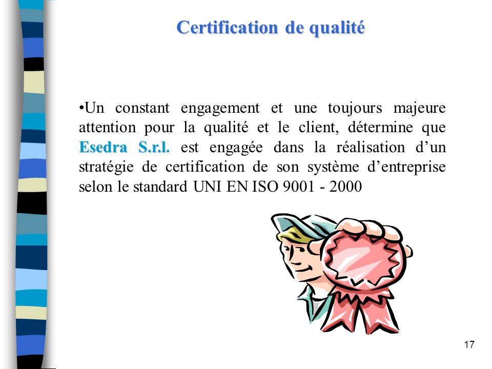 17 Certification de qualité Esedra S.r.lUn constant engagement et une toujours majeure attention pour la qualité et le client, détermine que Esedra S.
