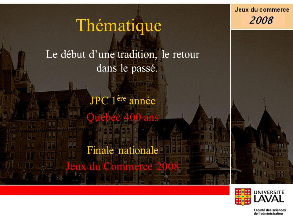Thématique Le début dune tradition, le retour dans le passé. JPC 1 ère année Québec 400 ans Finale nationale Jeux du Commerce 2008 2008