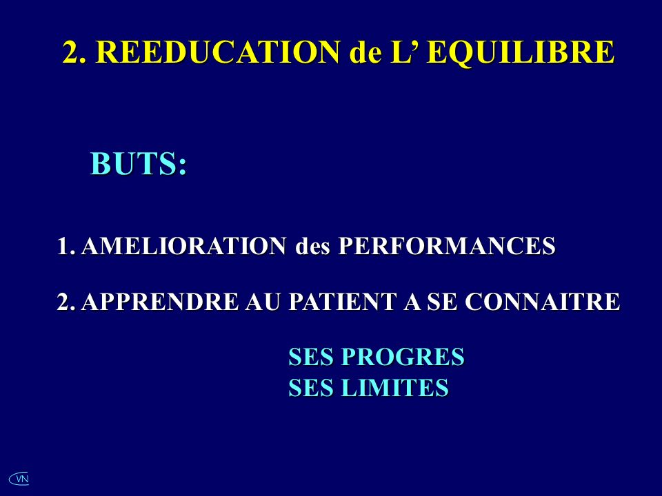 VN 2. REEDUCATION de L EQUILIBRE BUTS: 1. AMELIORATION des PERFORMANCES 2. APPRENDRE AU PATIENT A SE CONNAITRE SES PROGRES SES LIMITES