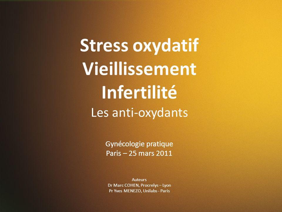 Stress oxydatif Vieillissement Infertilité Les anti-oxydants Gynécologie pratique Paris – 25 mars 2011 Auteurs Dr Marc COHEN, Procrelys – Lyon Pr Yves