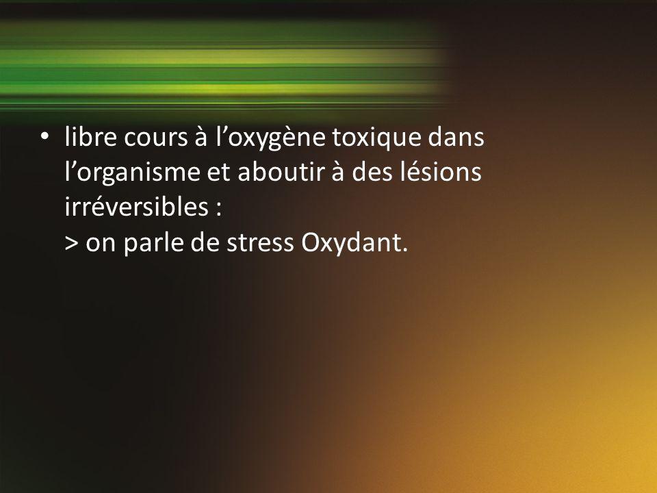libre cours à loxygène toxique dans lorganisme et aboutir à des lésions irréversibles : > on parle de stress Oxydant.