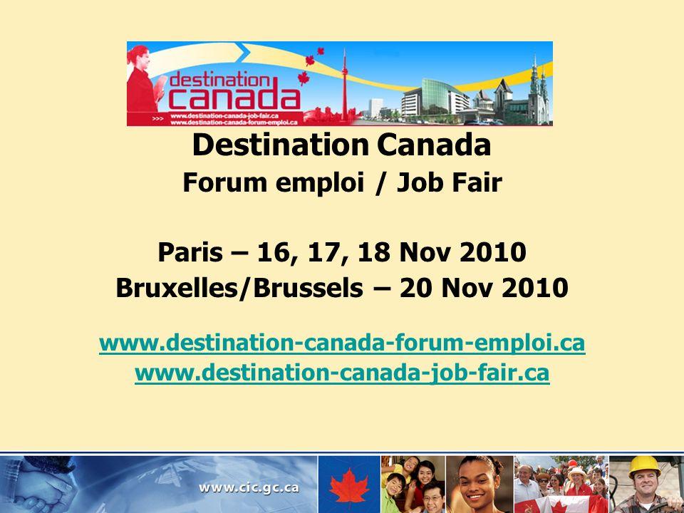 Destination Canada Forum emploi / Job Fair Paris – 16, 17, 18 Nov 2010 Bruxelles/Brussels – 20 Nov 2010 www.destination-canada-forum-emploi.ca www.des
