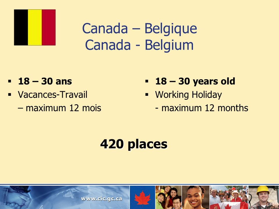 Canada – Belgique Canada - Belgium 18 – 30 ans Vacances-Travail – maximum 12 mois 18 – 30 years old Working Holiday - maximum 12 months 420 places