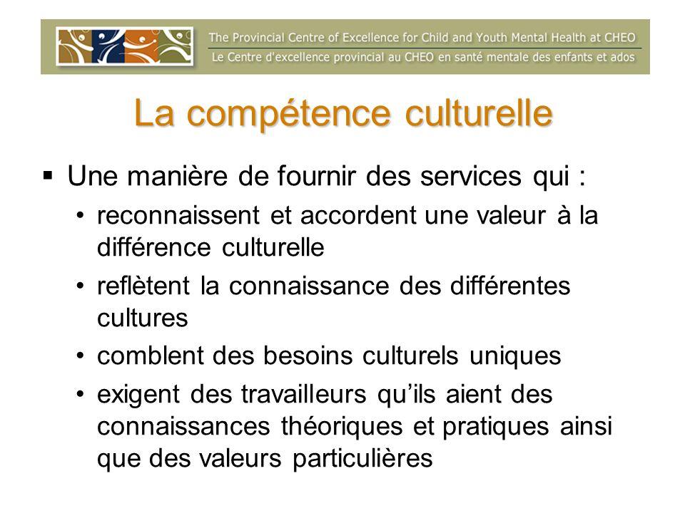 La compétence culturelle Une manière de fournir des services qui : reconnaissent et accordent une valeur à la différence culturelle reflètent la conna
