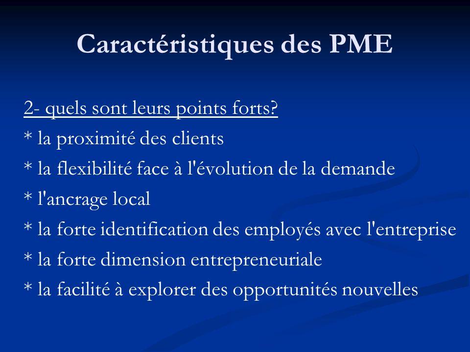 Caractéristiques des PME 2- quels sont leurs points forts? * la proximité des clients * la flexibilité face à l'évolution de la demande * l'ancrage lo