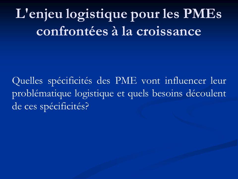 L'enjeu logistique pour les PMEs confrontées à la croissance Quelles spécificités des PME vont influencer leur problématique logistique et quels besoi