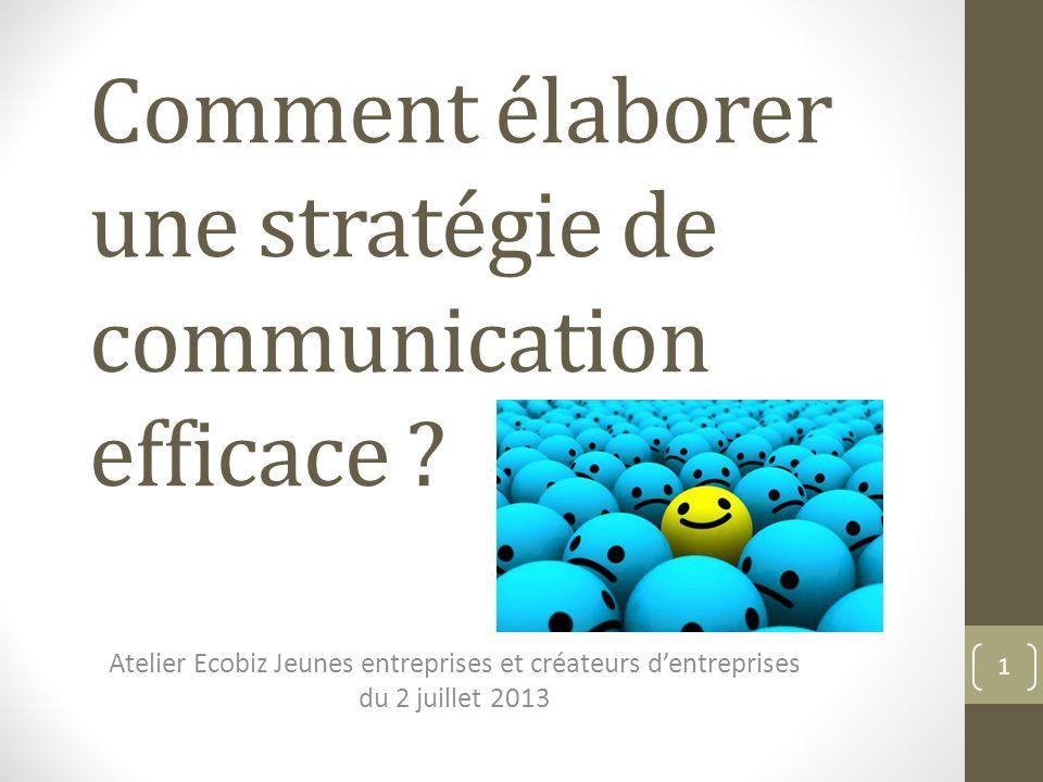 Comment élaborer une stratégie de communication efficace ? Atelier Ecobiz Jeunes entreprises et créateurs dentreprises du 2 juillet 2013 1