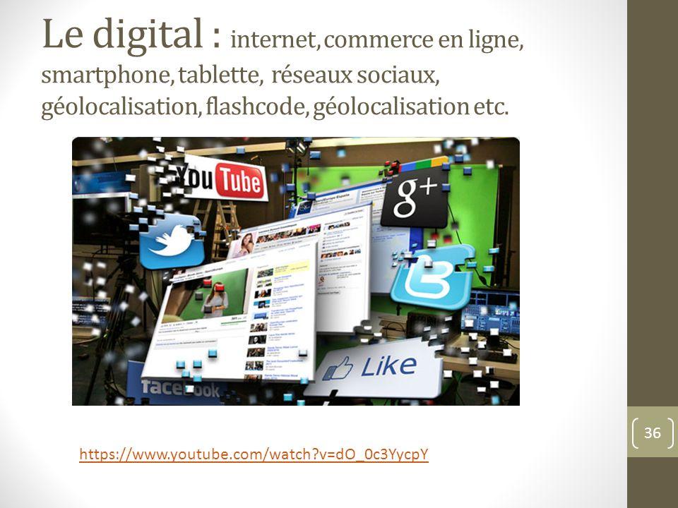 Le digital : internet, commerce en ligne, smartphone, tablette, réseaux sociaux, géolocalisation, flashcode, géolocalisation etc. 36 https://www.youtu