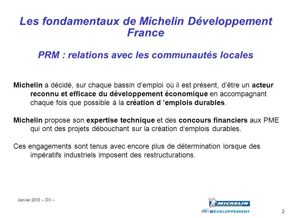 3 Les principes fondateurs de Michelin développement PRM : relations avec les communautés locales MD à la disposition des acteurs du développement Aide à la création d emplois durables Concours financiers Aides techniques Au service des PME de nos bassins Janvier 2013 -- D3 --