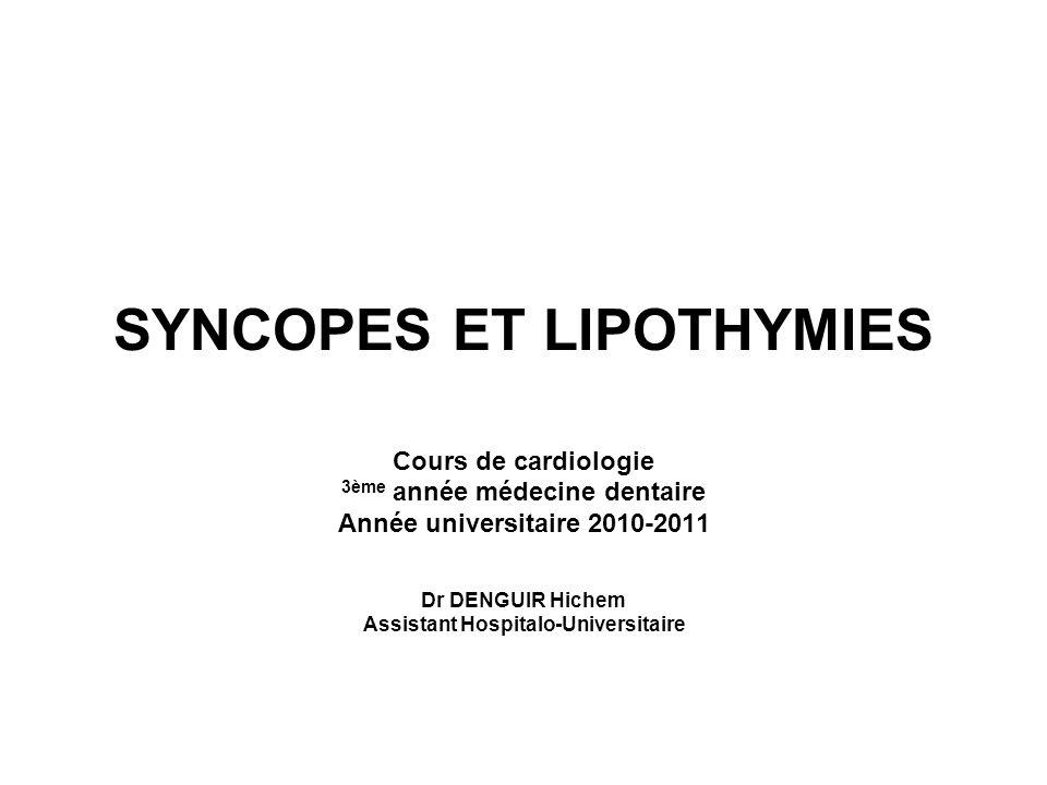 SYNCOPES ET LIPOTHYMIES Cours de cardiologie 3ème année médecine dentaire Année universitaire 2010-2011 Dr DENGUIR Hichem Assistant Hospitalo-Universi