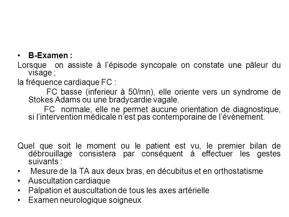 B-Examen : Lorsque on assiste à lépisode syncopale on constate une pâleur du visage ; la fréquence cardiaque FC : FC basse (inferieur à 50/mn), elle o