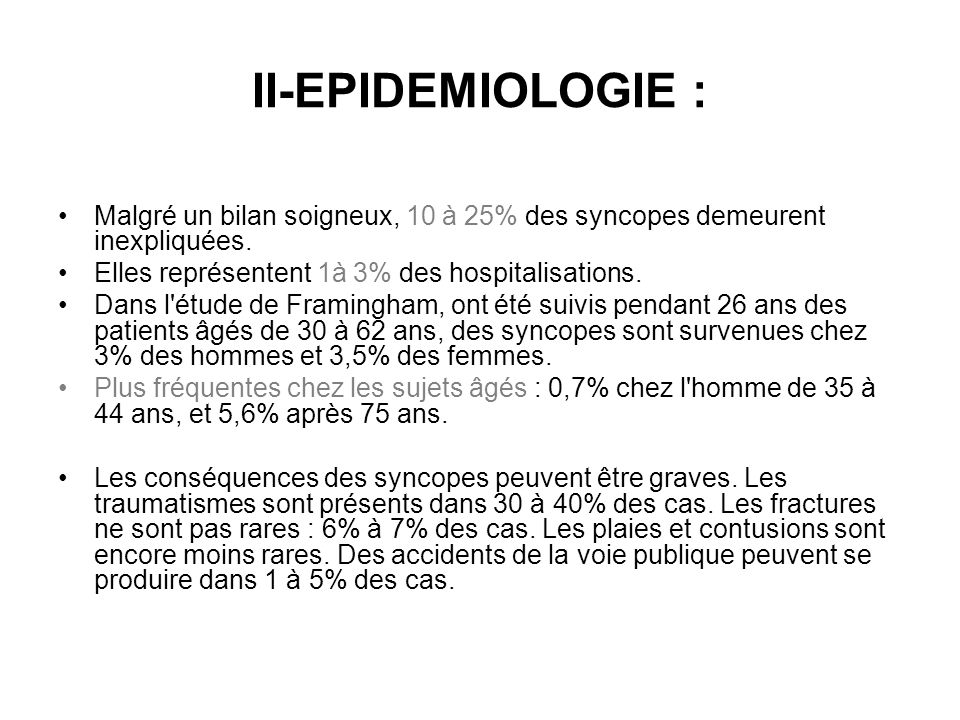 II-EPIDEMIOLOGIE : Malgré un bilan soigneux, 10 à 25% des syncopes demeurent inexpliquées. Elles représentent 1à 3% des hospitalisations. Dans l'étude