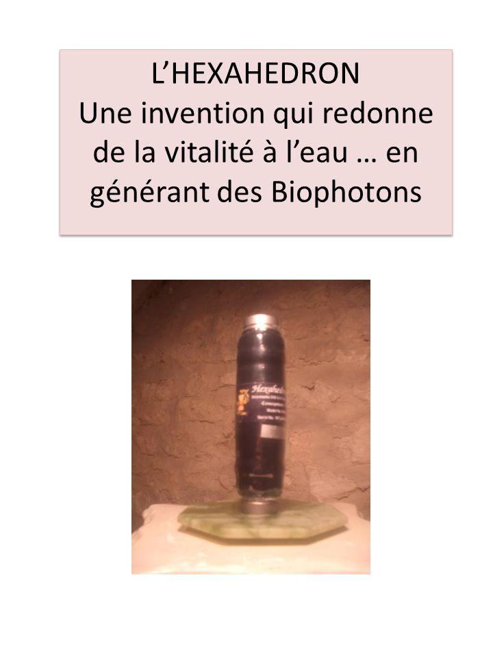 LHEXAHEDRON Une invention qui redonne de la vitalité à leau … en générant des Biophotons LHEXAHEDRON Une invention qui redonne de la vitalité à leau …