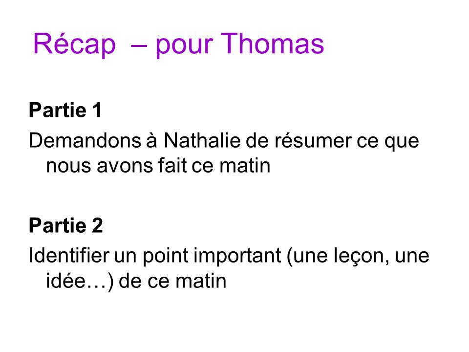 Récap – pour Thomas Partie 1 Demandons à Nathalie de résumer ce que nous avons fait ce matin Partie 2 Identifier un point important (une leçon, une id