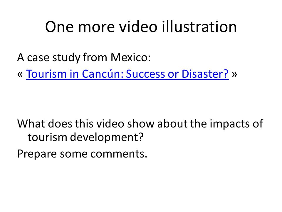 One more video illustration A case study from Mexico: « Tourism in Cancún: Success or Disaster? »Tourism in Cancún: Success or Disaster? What does thi