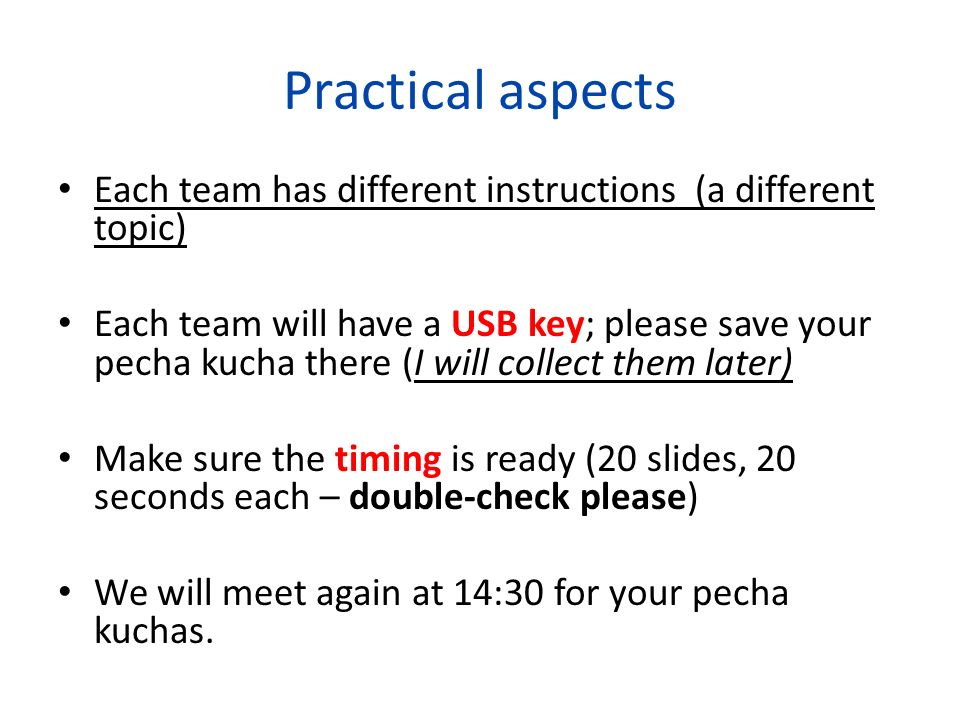 Practical aspects Each team has different instructions (a different topic) Each team will have a USB key; please save your pecha kucha there (I will c