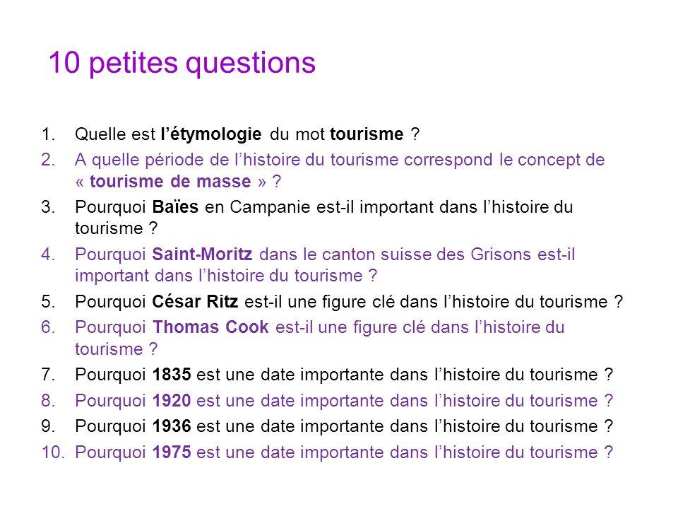 10 petites questions 1.Quelle est létymologie du mot tourisme ? 2.A quelle période de lhistoire du tourisme correspond le concept de « tourisme de mas