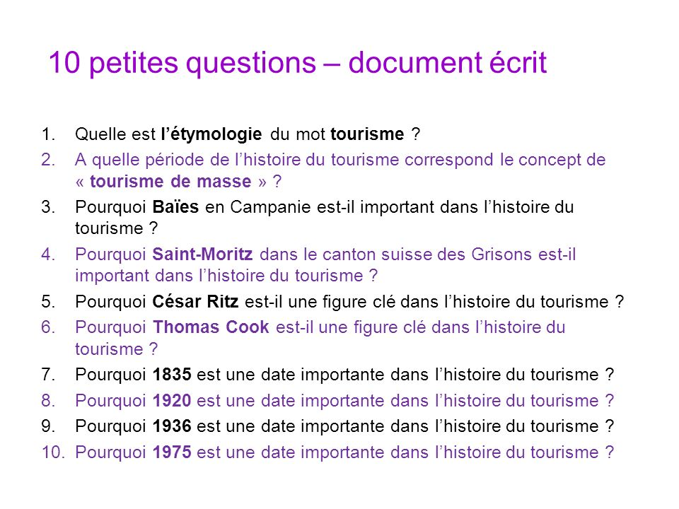 10 petites questions – document écrit 1.Quelle est létymologie du mot tourisme ? 2.A quelle période de lhistoire du tourisme correspond le concept de
