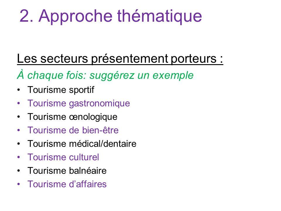 2. Approche thématique Les secteurs présentement porteurs : À chaque fois: suggérez un exemple Tourisme sportif Tourisme gastronomique Tourisme œnolog