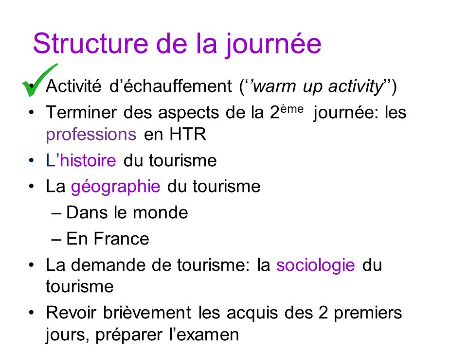 Structure de la journée Activité déchauffement (warm up activity) Terminer des aspects de la 2 ème journée: les professions en HTR Lhistoire du touris