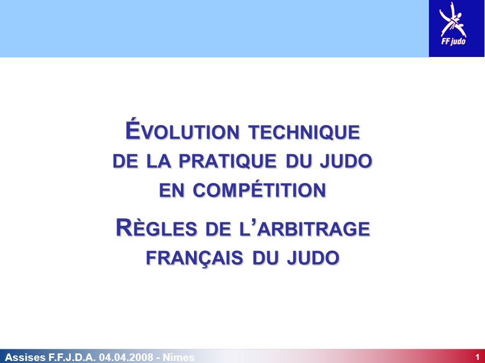 1 Assises F.F.J.D.A. 04.04.2008 - Nîmes É VOLUTION TECHNIQUE DE LA PRATIQUE DU JUDO EN COMPÉTITION R ÈGLES DE L ARBITRAGE FRANÇAIS DU JUDO