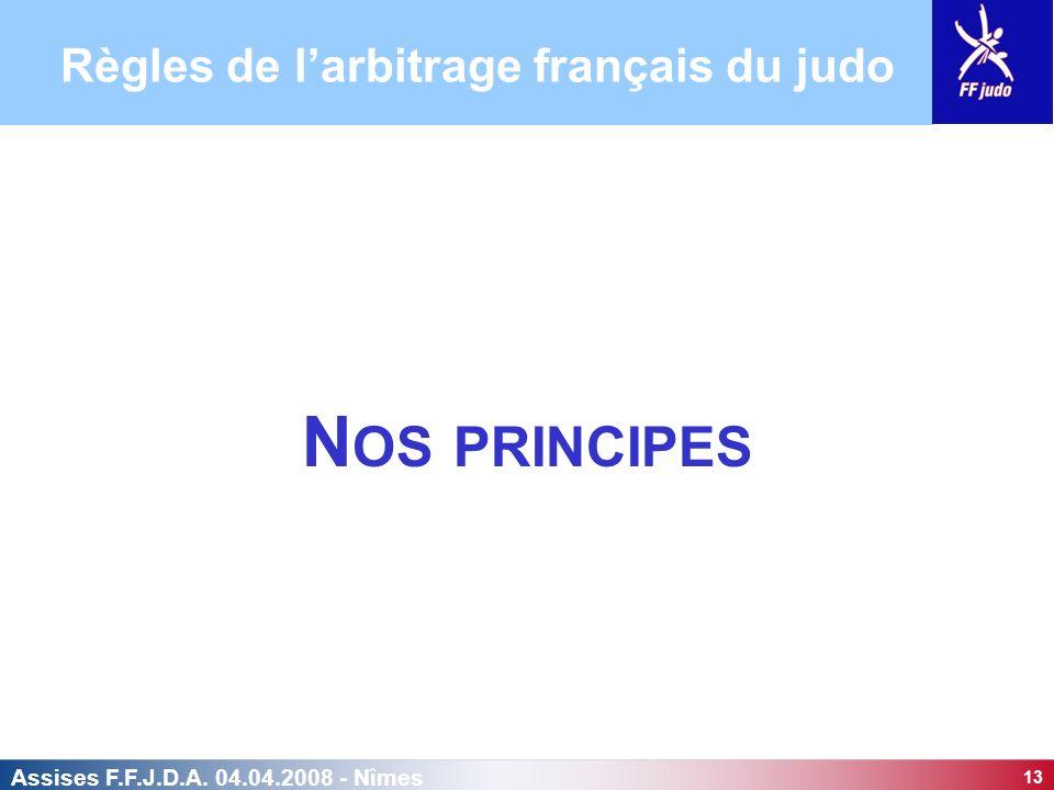 13 Assises F.F.J.D.A. 04.04.2008 - Nîmes N OS PRINCIPES Règles de larbitrage français du judo