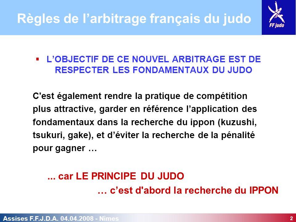 2 Assises F.F.J.D.A. 04.04.2008 - Nîmes LOBJECTIF DE CE NOUVEL ARBITRAGE EST DE RESPECTER LES FONDAMENTAUX DU JUDO C'est également rendre la pratique