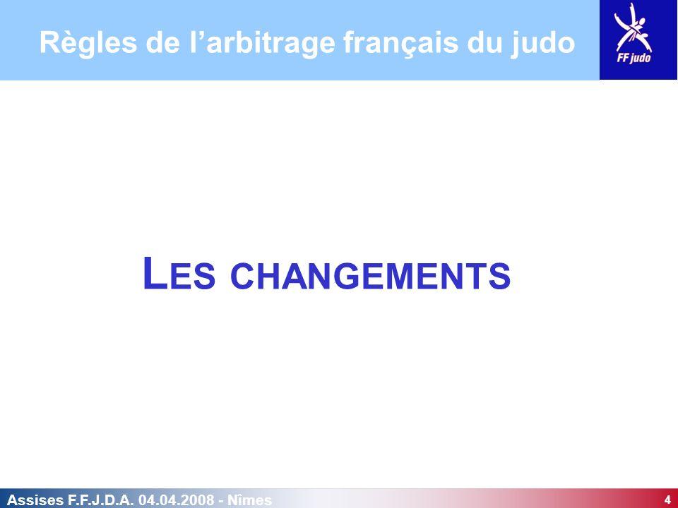 4 Assises F.F.J.D.A. 04.04.2008 - Nîmes L ES CHANGEMENTS Règles de larbitrage français du judo
