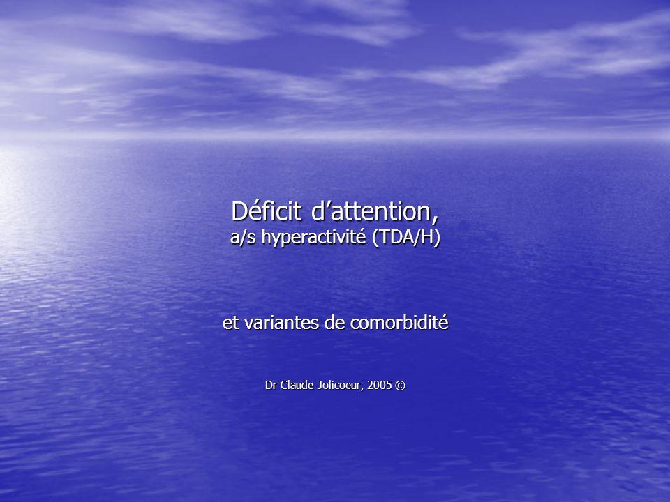 Déficit dattention, a/s hyperactivité (TDA/H) et variantes de comorbidité Dr Claude Jolicoeur, 2005 ©