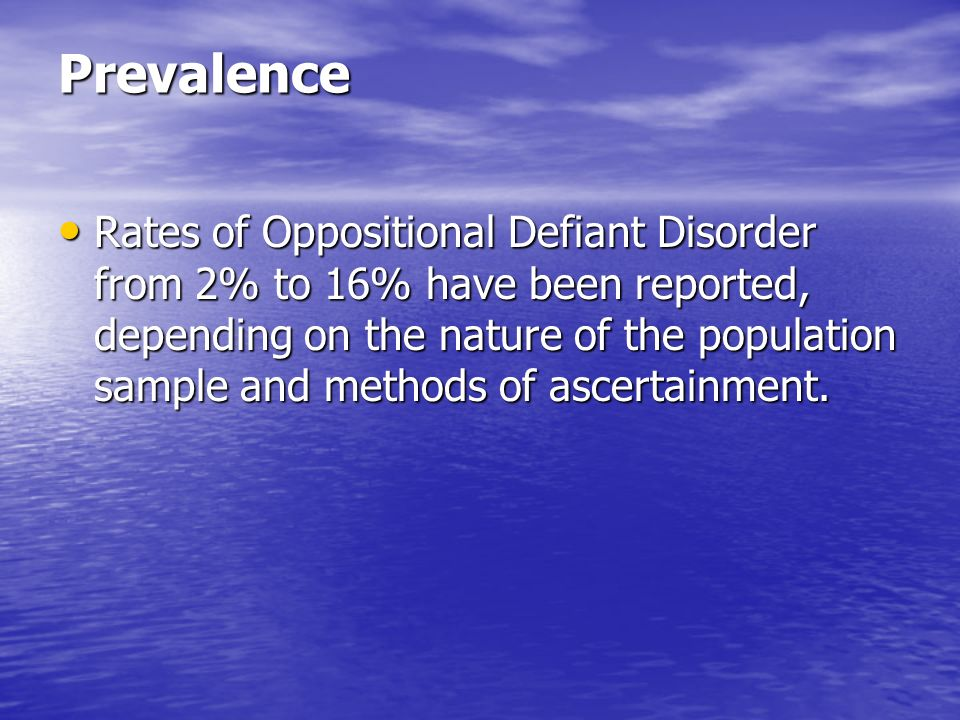 Prevalence Rates of Oppositional Defiant Disorder from 2% to 16% have been reported, depending on the nature of the population sample and methods of a