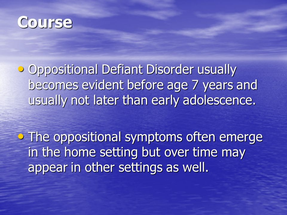 Course Oppositional Defiant Disorder usually becomes evident before age 7 years and usually not later than early adolescence. Oppositional Defiant Dis