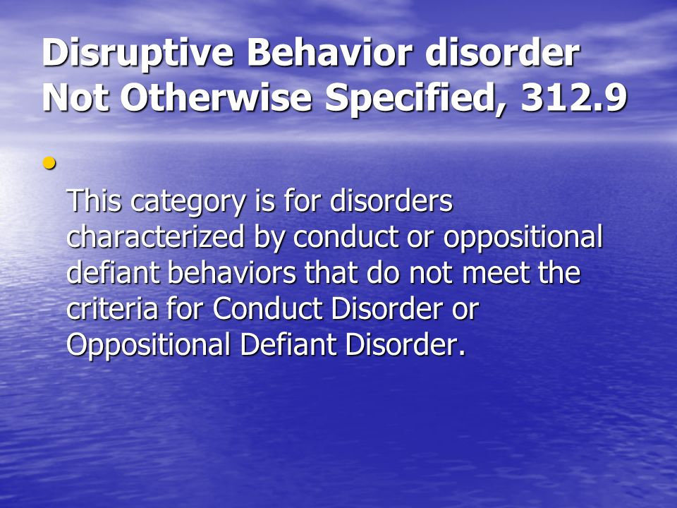 Disruptive Behavior disorder Not Otherwise Specified, 312.9 This category is for disorders characterized by conduct or oppositional defiant behaviors