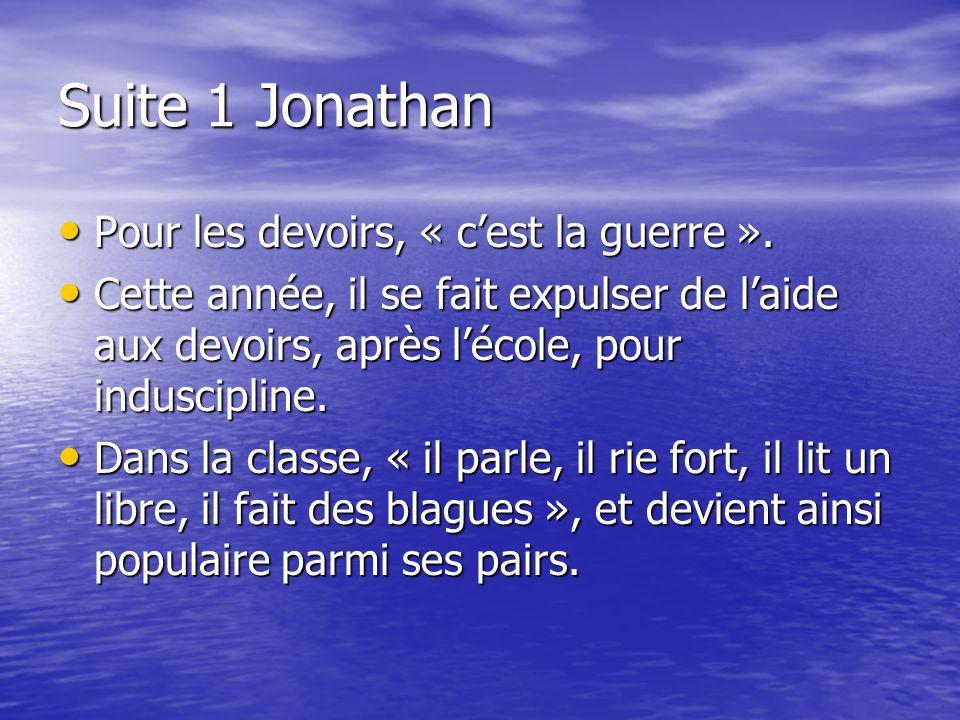 Suite 1 Jonathan Pour les devoirs, « cest la guerre ». Pour les devoirs, « cest la guerre ». Cette année, il se fait expulser de laide aux devoirs, ap