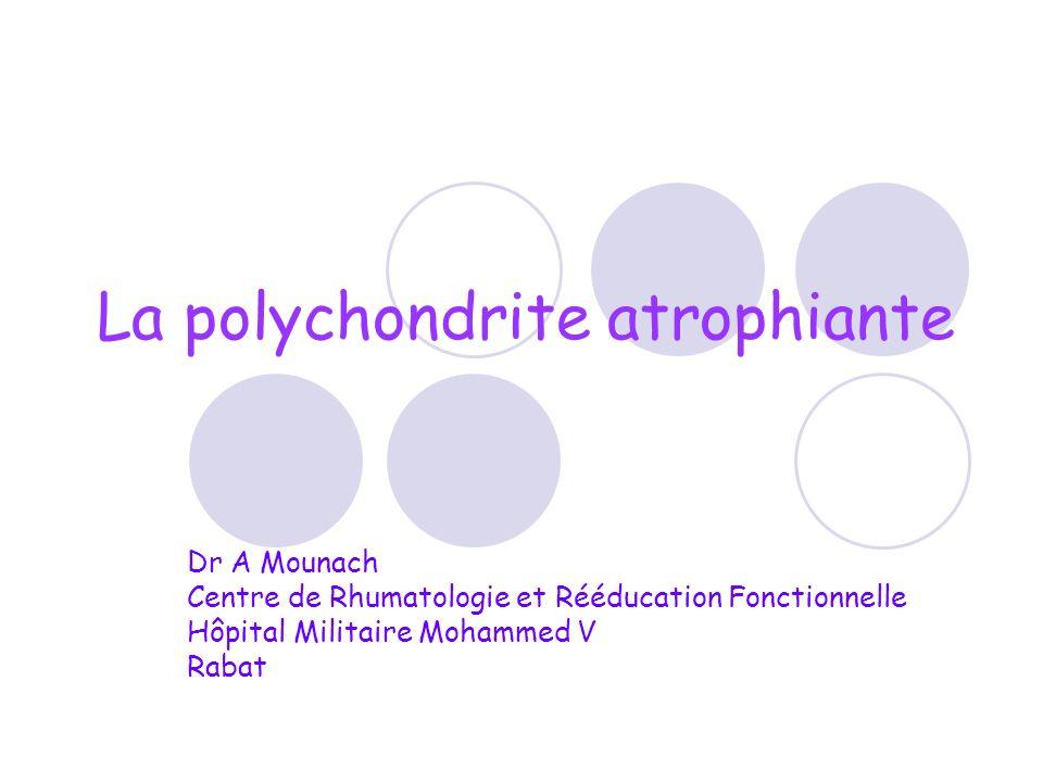 La polychondrite atrophiante Dr A Mounach Centre de Rhumatologie et Rééducation Fonctionnelle Hôpital Militaire Mohammed V Rabat