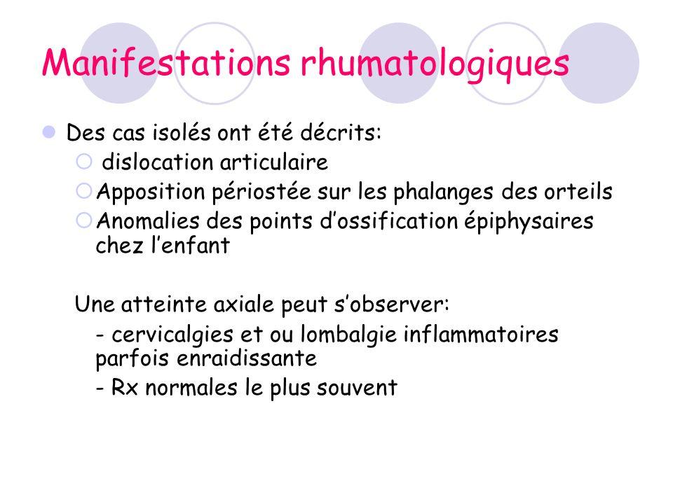 Manifestations rhumatologiques Des cas isolés ont été décrits: dislocation articulaire Apposition périostée sur les phalanges des orteils Anomalies de