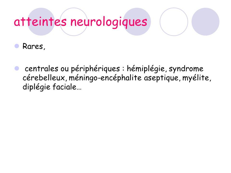 atteintes neurologiques Rares, centrales ou périphériques : hémiplégie, syndrome cérebelleux, méningo-encéphalite aseptique, myélite, diplégie faciale