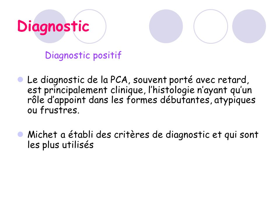 Diagnostic Diagnostic positif Le diagnostic de la PCA, souvent porté avec retard, est principalement clinique, lhistologie nayant quun rôle dappoint d