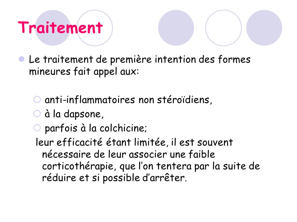 Traitement Le traitement de première intention des formes mineures fait appel aux: anti-inflammatoires non stéroïdiens, à la dapsone, parfois à la col