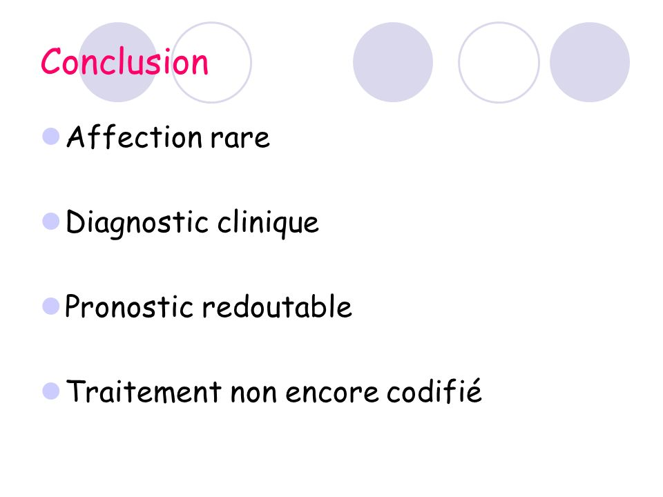 Conclusion Affection rare Diagnostic clinique Pronostic redoutable Traitement non encore codifié