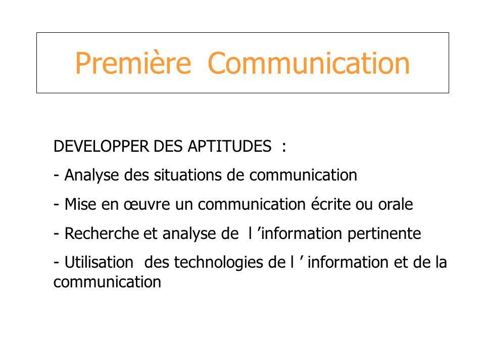 Première Communication DEVELOPPER DES APTITUDES : - Analyse des situations de communication - Mise en œuvre un communication écrite ou orale - Recherc