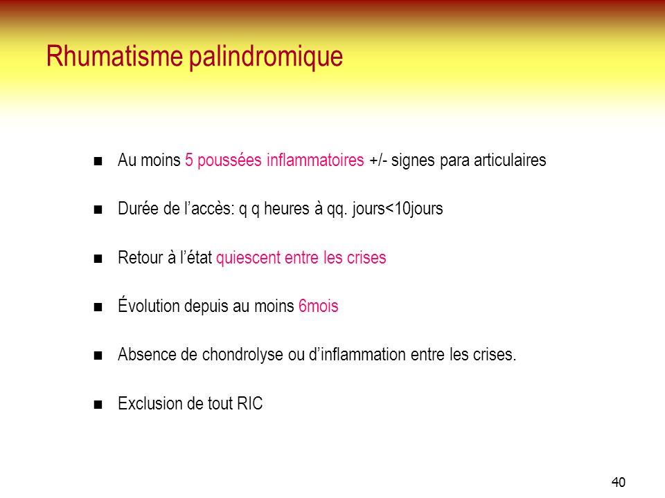 40 Rhumatisme palindromique Au moins 5 poussées inflammatoires +/- signes para articulaires Durée de laccès: q q heures à qq. jours<10jours Retour à l