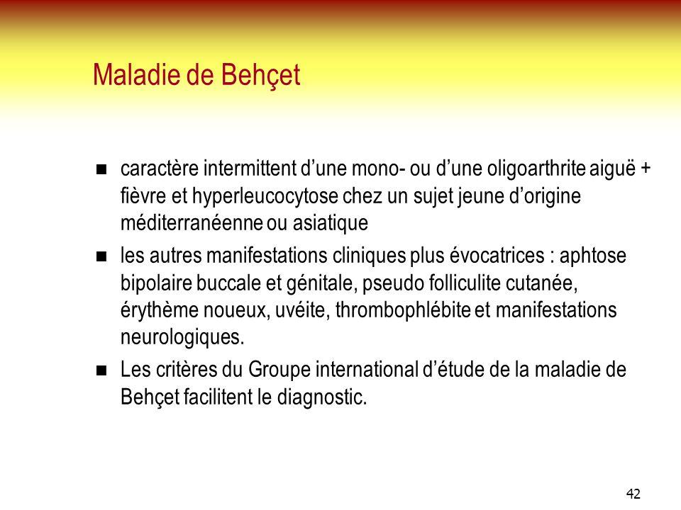 42 Maladie de Behçet caractère intermittent dune mono- ou dune oligoarthrite aiguë + fièvre et hyperleucocytose chez un sujet jeune dorigine méditerra