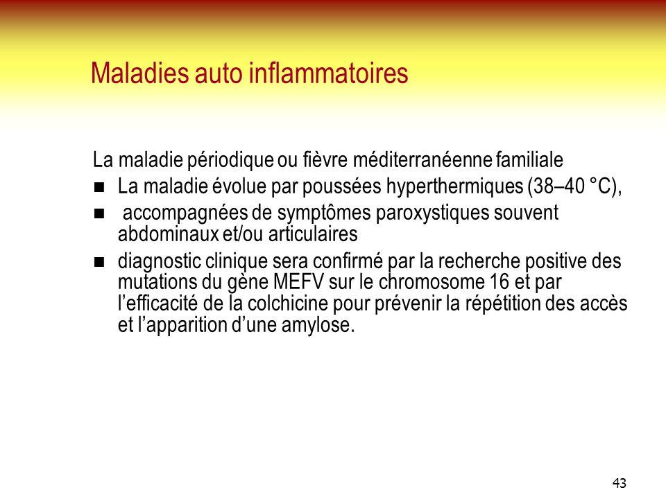 43 Maladies auto inflammatoires La maladie périodique ou fièvre méditerranéenne familiale La maladie évolue par poussées hyperthermiques (38–40 °C), a