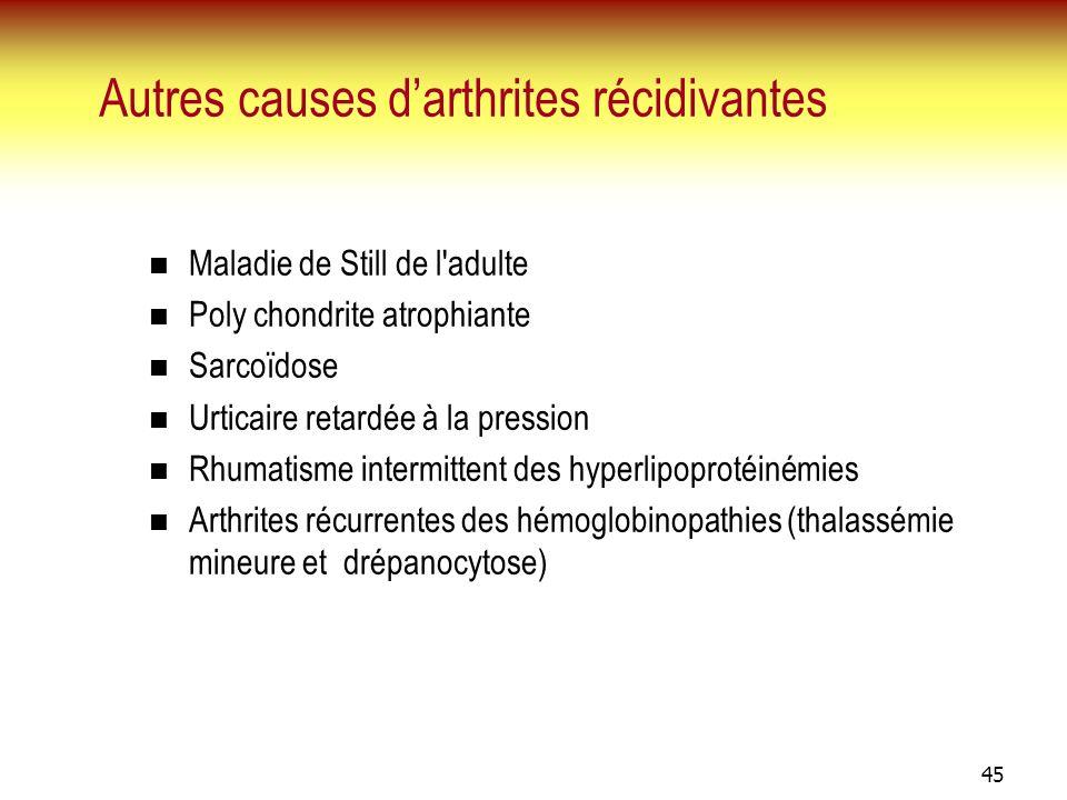 45 Autres causes darthrites récidivantes Maladie de Still de l'adulte Poly chondrite atrophiante Sarcoïdose Urticaire retardée à la pression Rhumatism