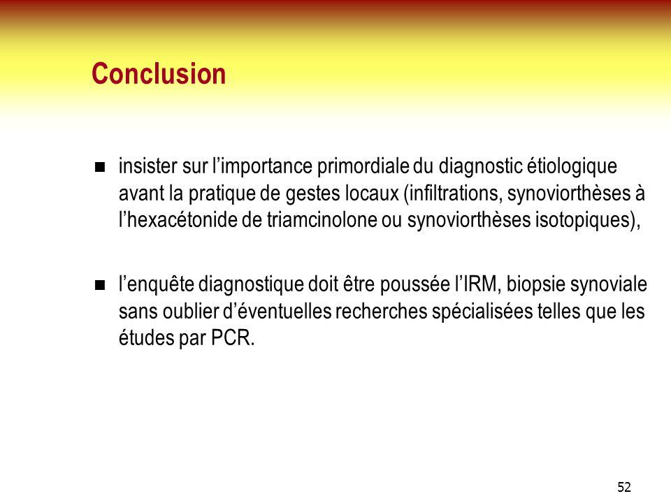 52 Conclusion insister sur limportance primordiale du diagnostic étiologique avant la pratique de gestes locaux (infiltrations, synoviorthèses à lhexa