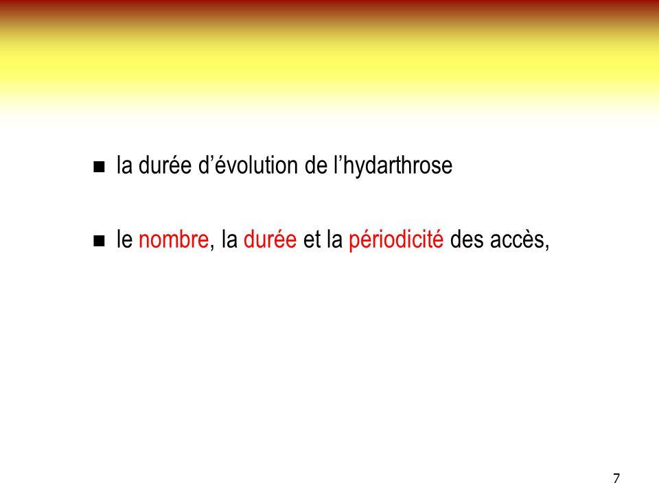 7 la durée dévolution de lhydarthrose le nombre, la durée et la périodicité des accès,