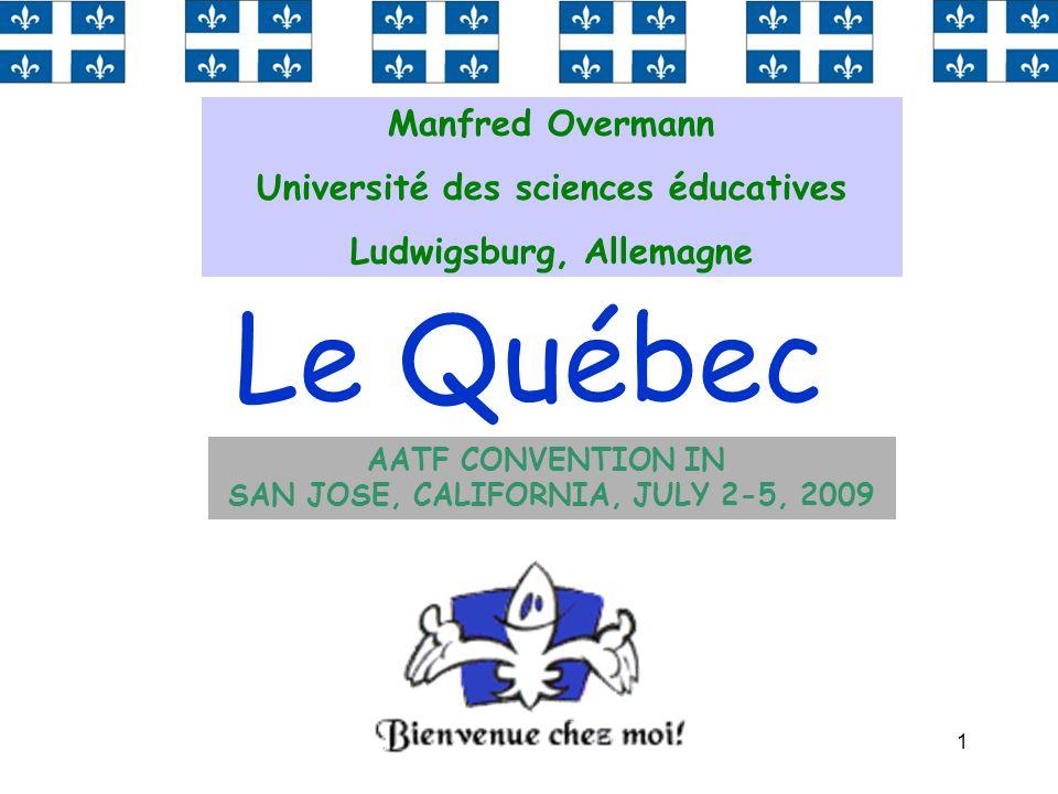 1 Le Québec Manfred Overmann Université des sciences éducatives Ludwigsburg, Allemagne AATF CONVENTION IN SAN JOSE, CALIFORNIA, JULY 2-5, 2009